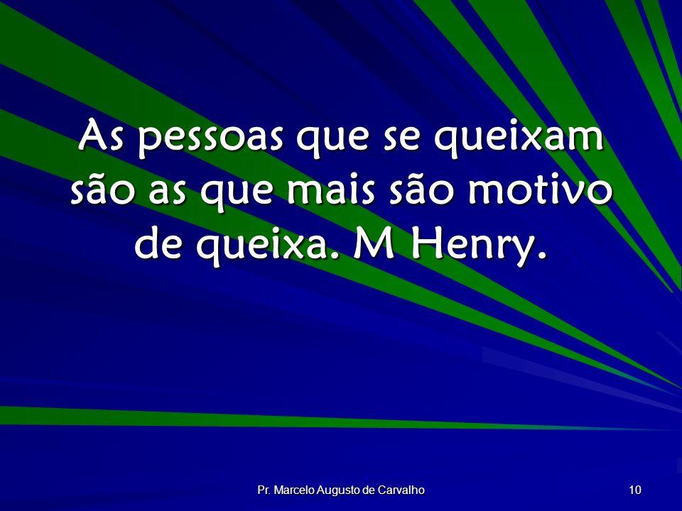 Pr. Marcelo Augusto de Carvalho 10 As pessoas que se queixam são as que mais são motivo de queixa. M Henry.