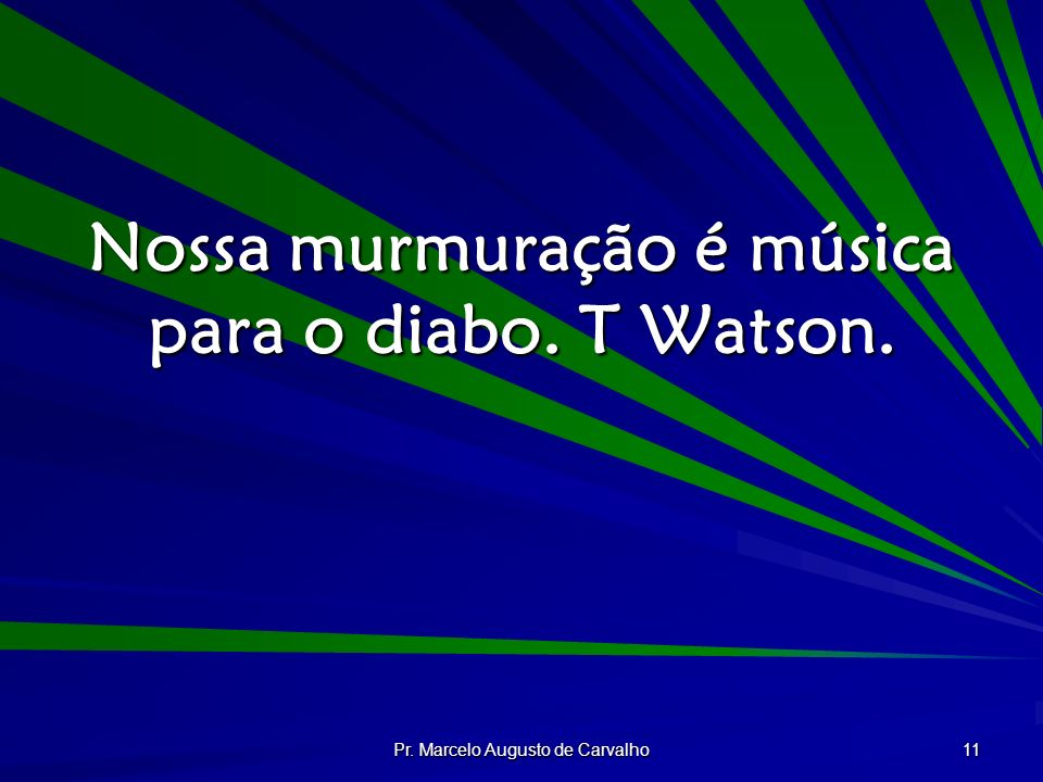 Pr. Marcelo Augusto de Carvalho 11 Nossa murmuração é música para o diabo. T Watson.