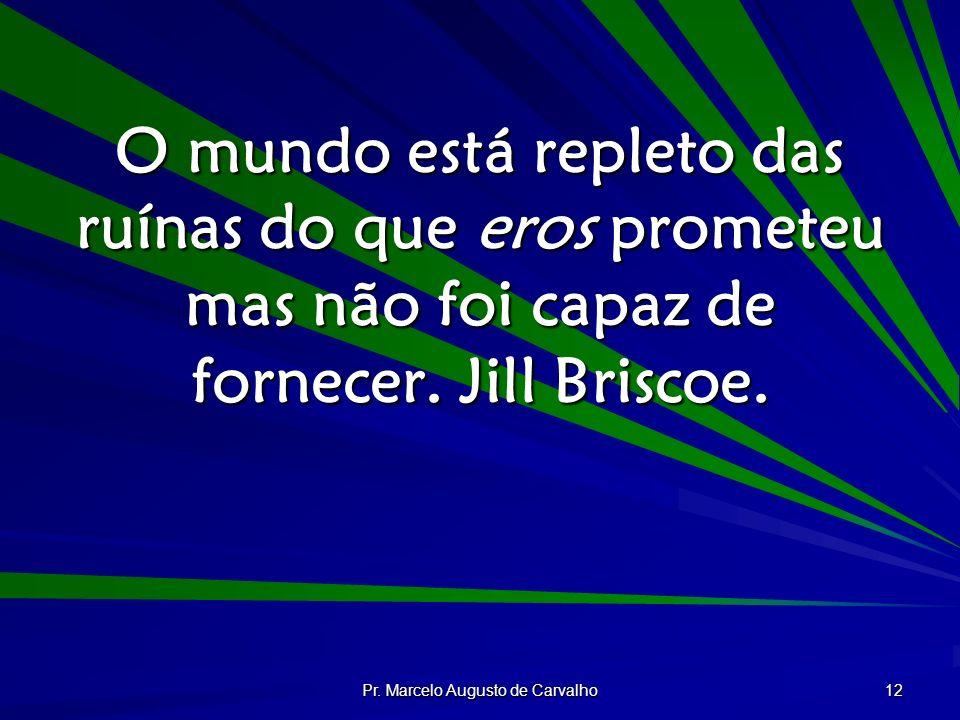 Pr. Marcelo Augusto de Carvalho 12 O mundo está repleto das ruínas do que eros prometeu mas não foi capaz de fornecer. Jill Briscoe.