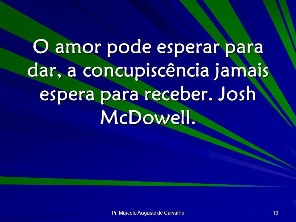 Pr. Marcelo Augusto de Carvalho 13 O amor pode esperar para dar, a concupiscência jamais espera para receber. Josh McDowell.