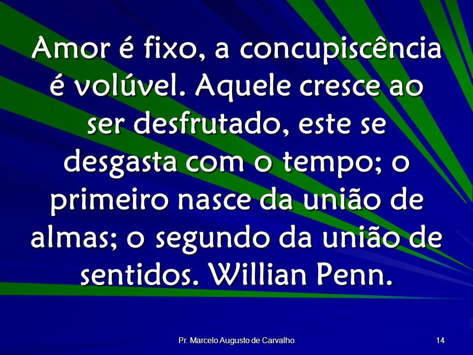 Pr. Marcelo Augusto de Carvalho 14 Amor é fixo, a concupiscência é volúvel. Aquele cresce ao ser desfrutado, este se desgasta com o tempo; o primeiro