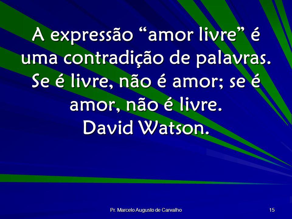 Pr. Marcelo Augusto de Carvalho 15 A expressão amor livre é uma contradição de palavras. Se é livre, não é amor; se é amor, não é livre. David Watson.