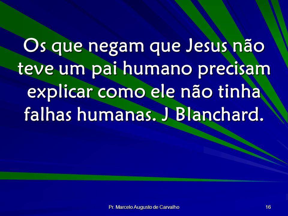 Pr. Marcelo Augusto de Carvalho 16 Os que negam que Jesus não teve um pai humano precisam explicar como ele não tinha falhas humanas. J Blanchard.