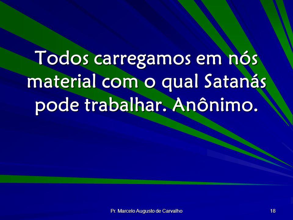 Pr. Marcelo Augusto de Carvalho 18 Todos carregamos em nós material com o qual Satanás pode trabalhar. Anônimo.