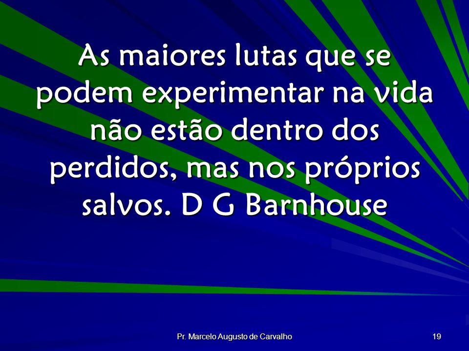 Pr. Marcelo Augusto de Carvalho 19 As maiores lutas que se podem experimentar na vida não estão dentro dos perdidos, mas nos próprios salvos. D G Barn