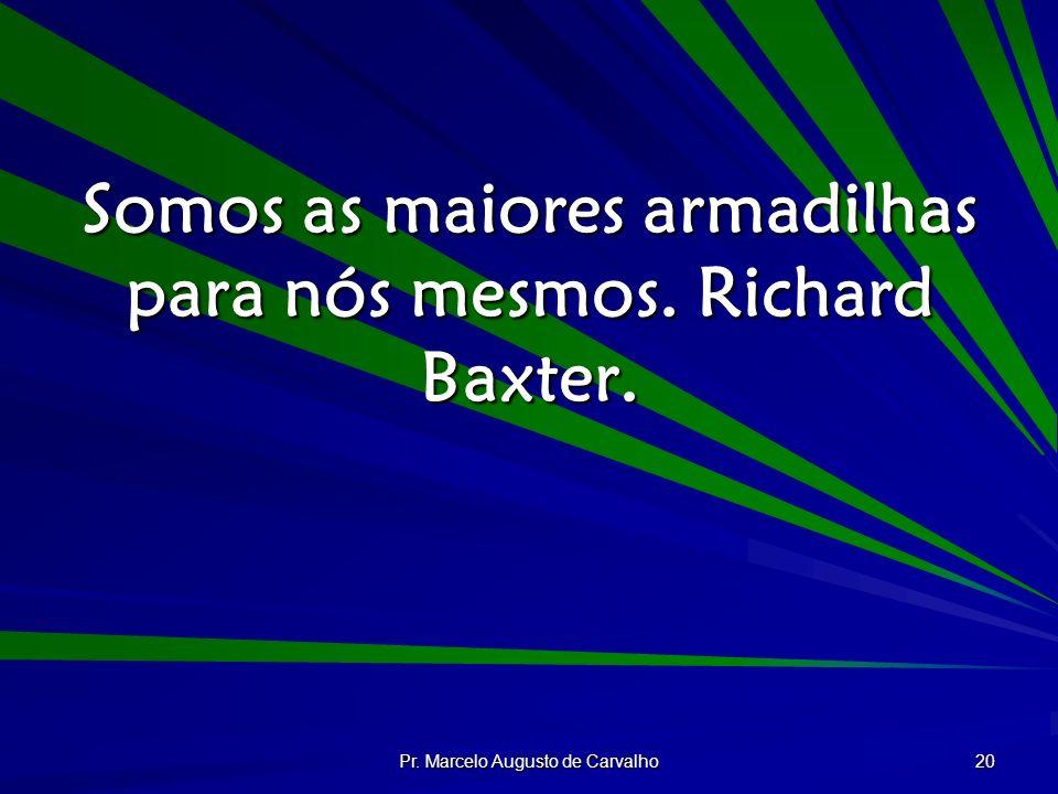 Pr. Marcelo Augusto de Carvalho 20 Somos as maiores armadilhas para nós mesmos. Richard Baxter.