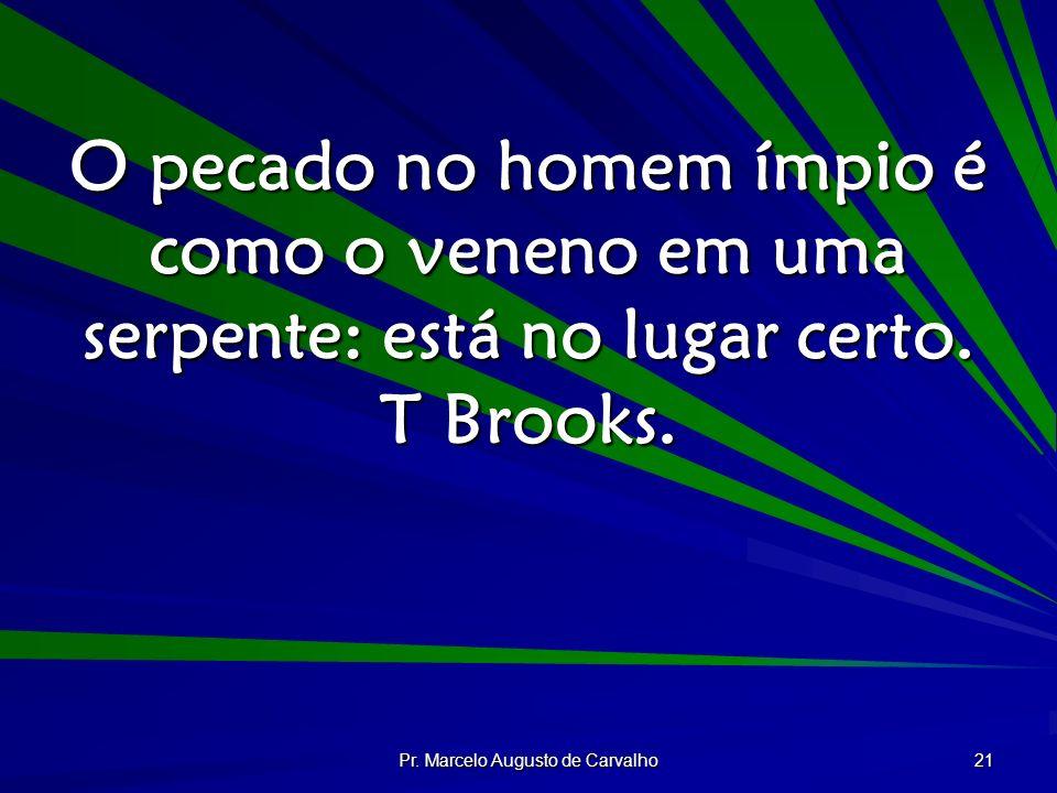 Pr. Marcelo Augusto de Carvalho 21 O pecado no homem ímpio é como o veneno em uma serpente: está no lugar certo. T Brooks.