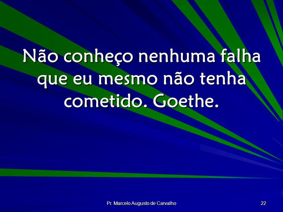 Pr. Marcelo Augusto de Carvalho 22 Não conheço nenhuma falha que eu mesmo não tenha cometido. Goethe.