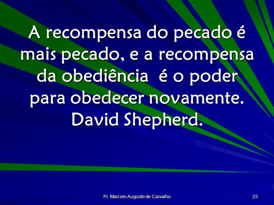 Pr. Marcelo Augusto de Carvalho 23 A recompensa do pecado é mais pecado, e a recompensa da obediência é o poder para obedecer novamente. David Shepher