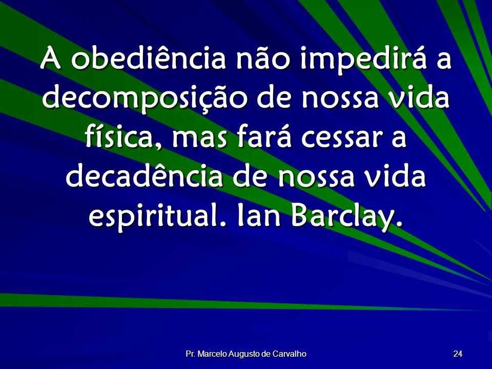 Pr. Marcelo Augusto de Carvalho 24 A obediência não impedirá a decomposição de nossa vida física, mas fará cessar a decadência de nossa vida espiritua