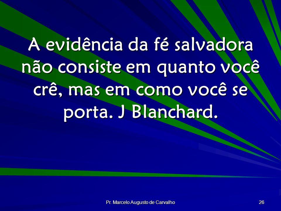 Pr. Marcelo Augusto de Carvalho 26 A evidência da fé salvadora não consiste em quanto você crê, mas em como você se porta. J Blanchard.