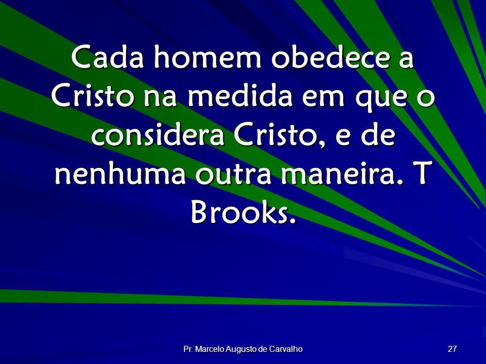 Pr. Marcelo Augusto de Carvalho 27 Cada homem obedece a Cristo na medida em que o considera Cristo, e de nenhuma outra maneira. T Brooks.