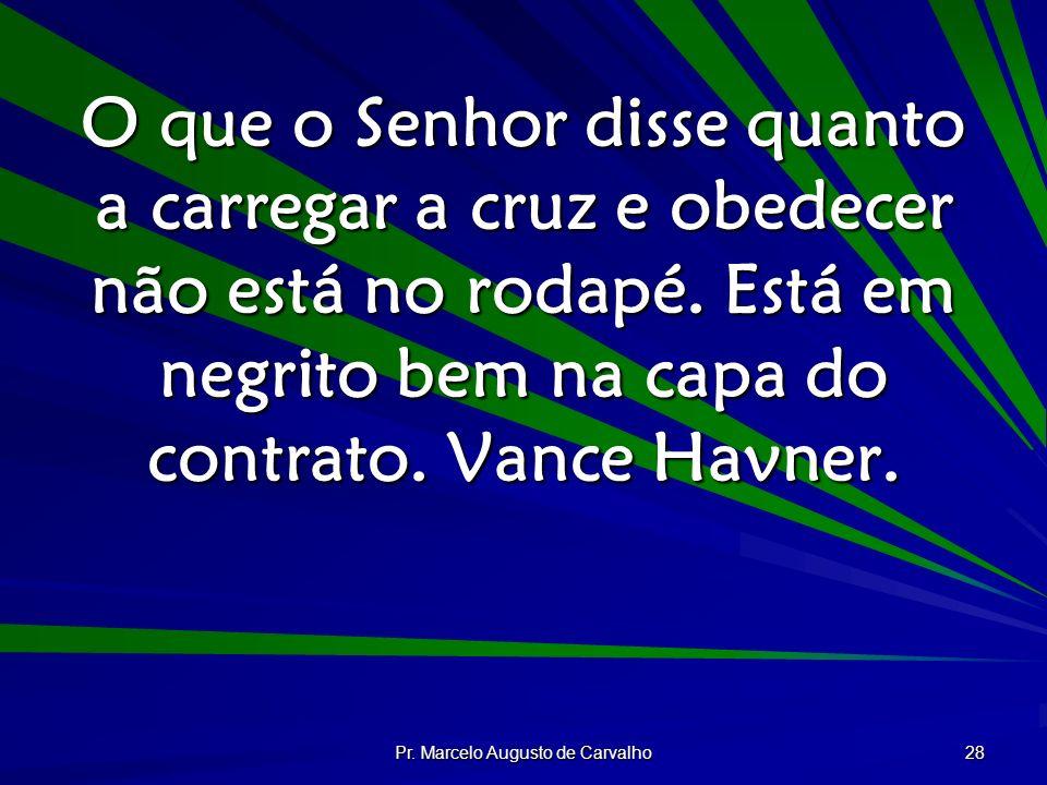 Pr. Marcelo Augusto de Carvalho 28 O que o Senhor disse quanto a carregar a cruz e obedecer não está no rodapé. Está em negrito bem na capa do contrat