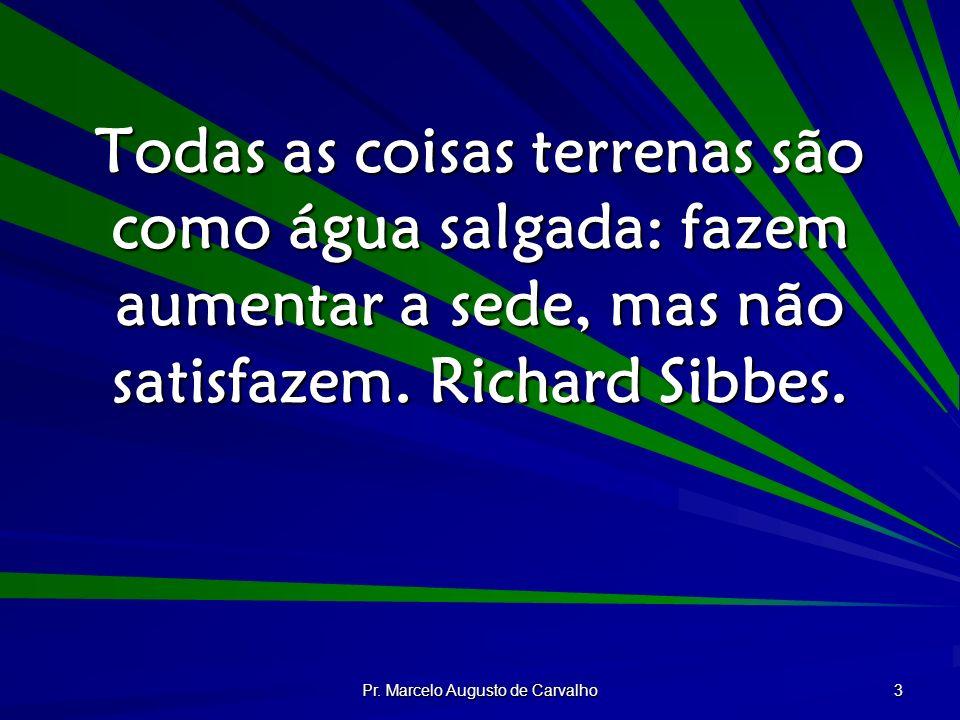 Pr. Marcelo Augusto de Carvalho 3 Todas as coisas terrenas são como água salgada: fazem aumentar a sede, mas não satisfazem. Richard Sibbes.