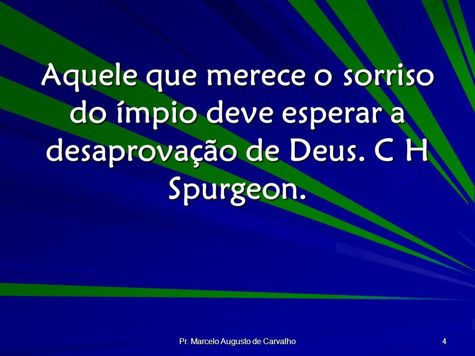 Pr. Marcelo Augusto de Carvalho 4 Aquele que merece o sorriso do ímpio deve esperar a desaprovação de Deus. C H Spurgeon.