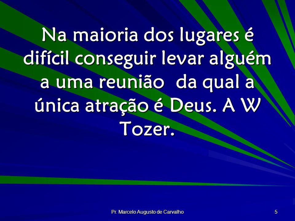 Pr. Marcelo Augusto de Carvalho 5 Na maioria dos lugares é difícil conseguir levar alguém a uma reunião da qual a única atração é Deus. A W Tozer.