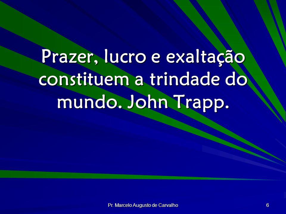 Pr. Marcelo Augusto de Carvalho 6 Prazer, lucro e exaltação constituem a trindade do mundo. John Trapp.