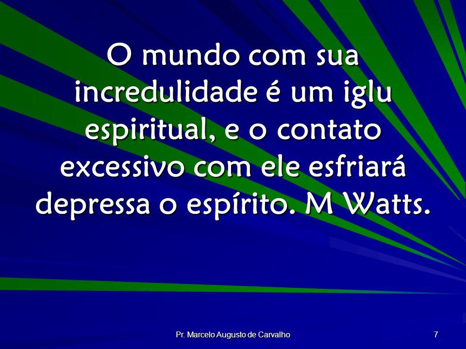 Pr. Marcelo Augusto de Carvalho 7 O mundo com sua incredulidade é um iglu espiritual, e o contato excessivo com ele esfriará depressa o espírito. M Wa