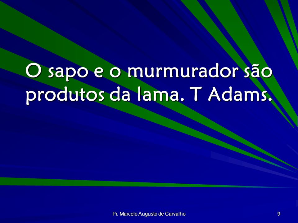 Pr. Marcelo Augusto de Carvalho 9 O sapo e o murmurador são produtos da lama. T Adams.
