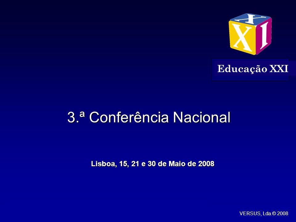 Lisboa, 30 Maio 20083.ª Conferência Nacional Educação XXI Educação XXI VERSUS, Lda.© 2008 Lisboa, 20 Maio 2008 3.ª Conferência Nacional Educação XXI 3.ª Conferência Nacional Lisboa, 15, 21 e 30 de Maio de 2008