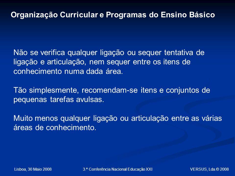 Lisboa, 30 Maio 2008 3.ª Conferência Nacional Educação XXI Não se verifica qualquer ligação ou sequer tentativa de ligação e articulação, nem sequer entre os itens de conhecimento numa dada área.