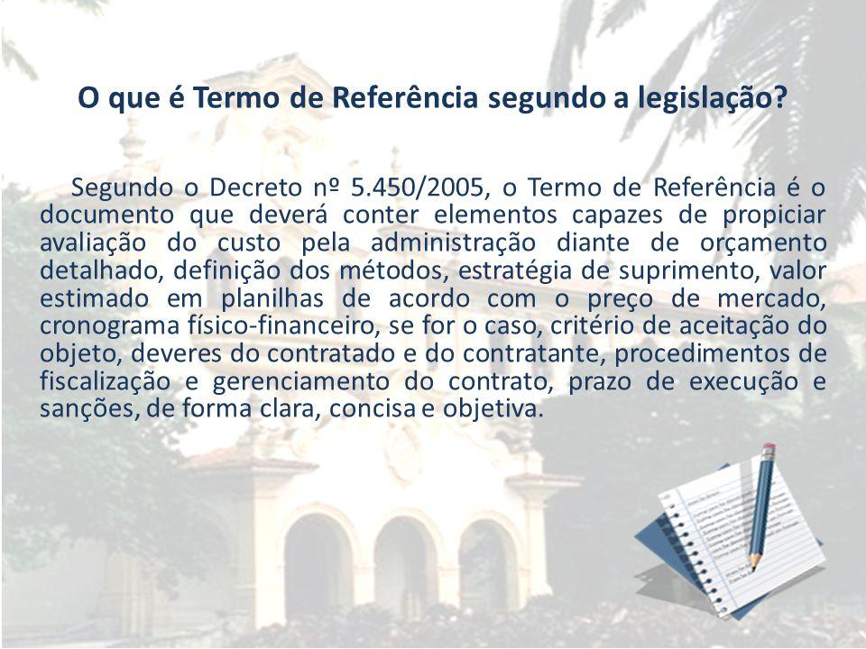 O que é Termo de Referência segundo a legislação? Segundo o Decreto nº 5.450/2005, o Termo de Referência é o documento que deverá conter elementos cap