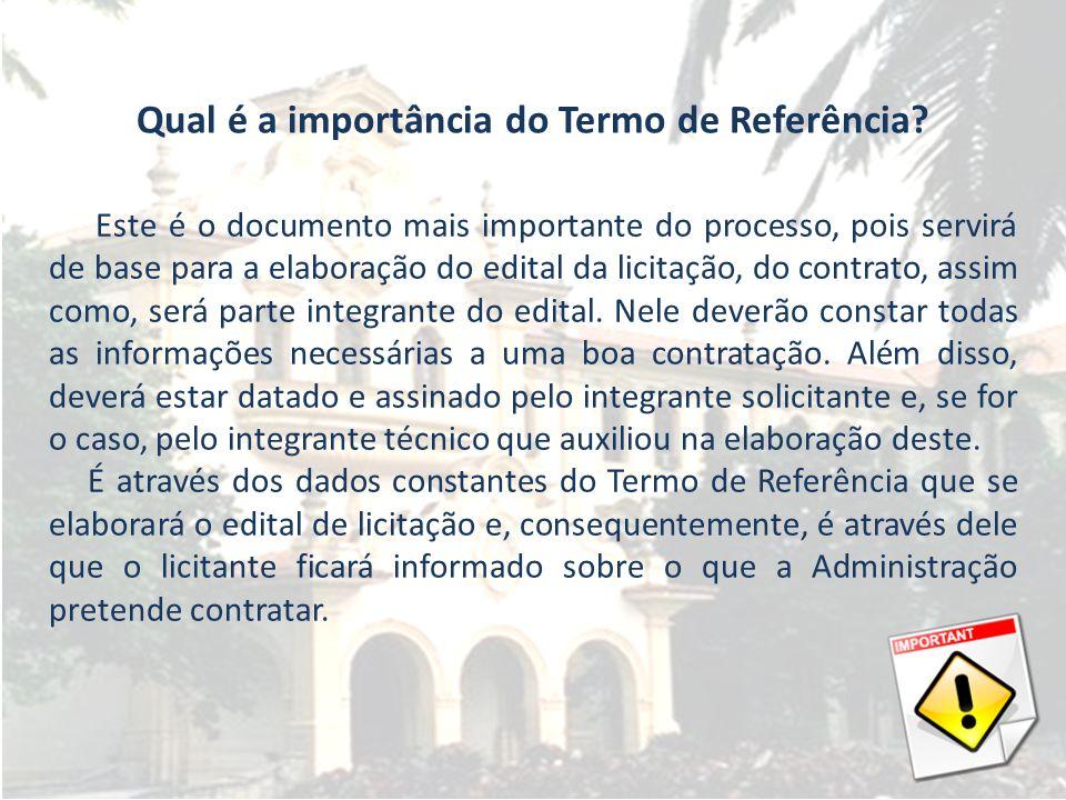Qual é a importância do Termo de Referência? Este é o documento mais importante do processo, pois servirá de base para a elaboração do edital da licit