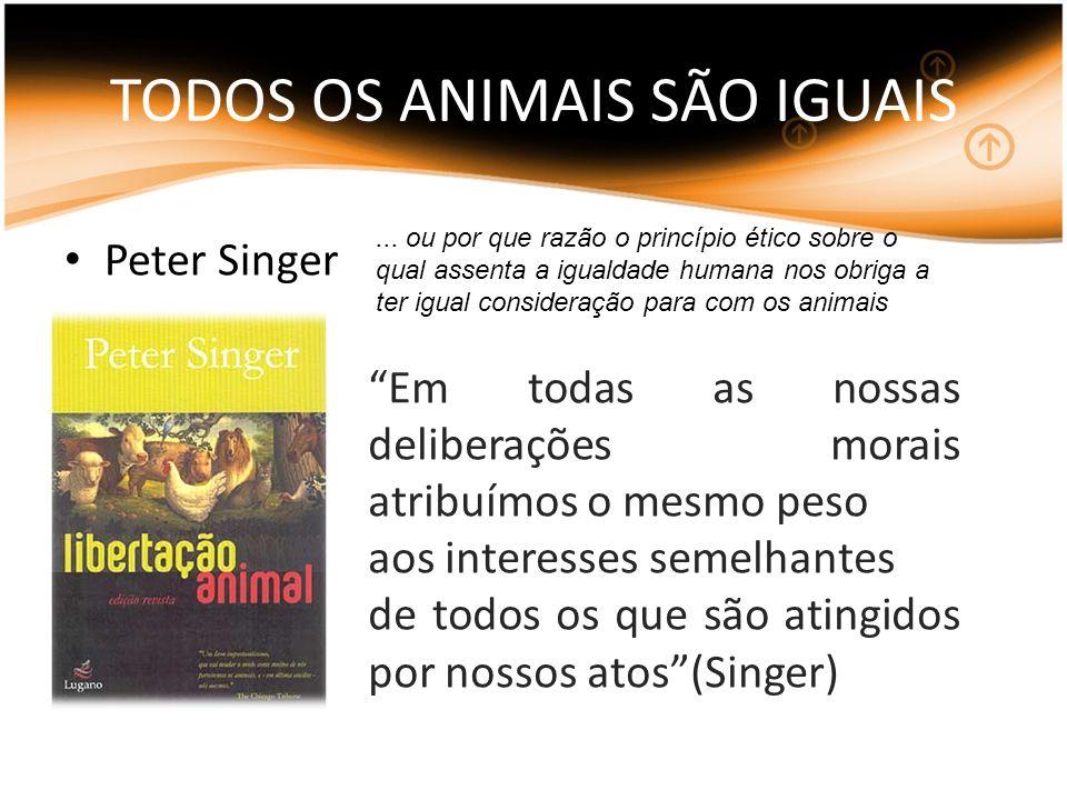 TODOS OS ANIMAIS SÃO IGUAIS Peter Singer Em todas as nossas deliberações morais atribuímos o mesmo peso aos interesses semelhantes de todos os que são