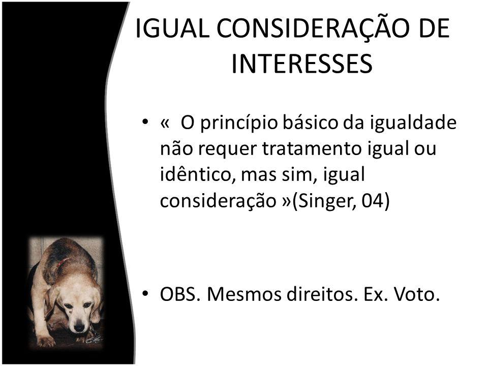 IGUAL CONSIDERAÇÃO DE INTERESSES « O princípio básico da igualdade não requer tratamento igual ou idêntico, mas sim, igual consideração »(Singer, 04)