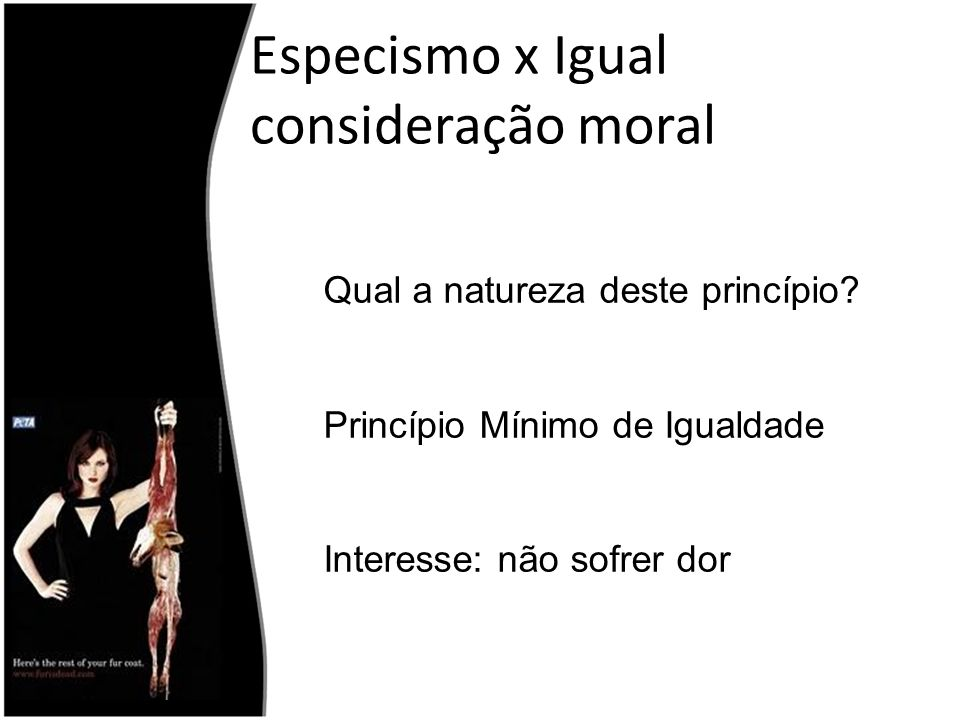 Especismo x Igual consideração moral Qual a natureza deste princípio? Princípio Mínimo de Igualdade Interesse: não sofrer dor