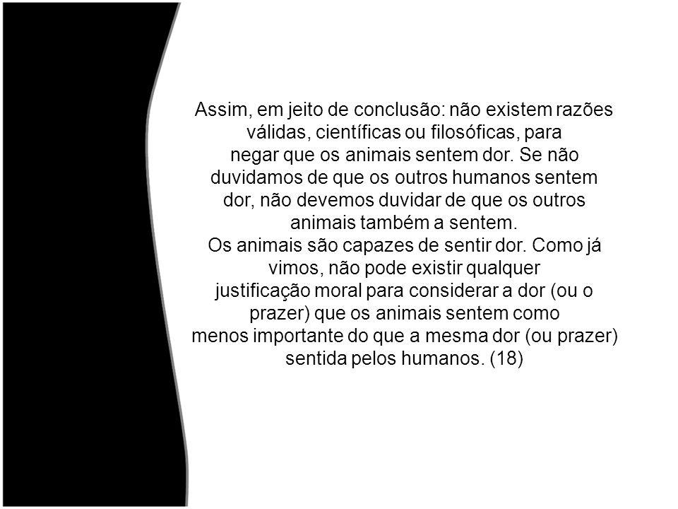 Assim, em jeito de conclusão: não existem razões válidas, científicas ou filosóficas, para negar que os animais sentem dor. Se não duvidamos de que os