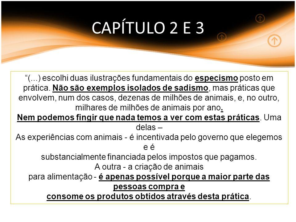CAPÍTULO 2 E 3 (...) escolhi duas ilustrações fundamentais do especismo posto em prática. Não são exemplos isolados de sadismo, mas práticas que envol