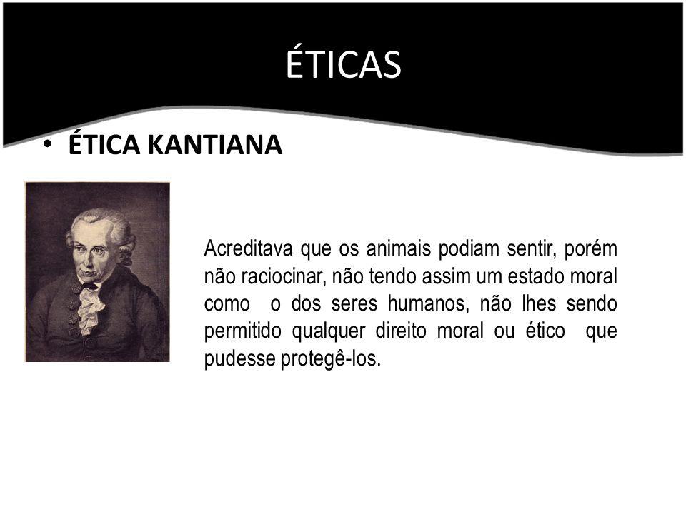ÉTICAS ÉTICA KANTIANA Acreditava que os animais podiam sentir, porém não raciocinar, não tendo assim um estado moral como o dos seres humanos, não lhe
