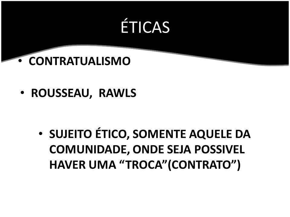 ÉTICAS CONTRATUALISMO ROUSSEAU, RAWLS SUJEITO ÉTICO, SOMENTE AQUELE DA COMUNIDADE, ONDE SEJA POSSIVEL HAVER UMA TROCA(CONTRATO)