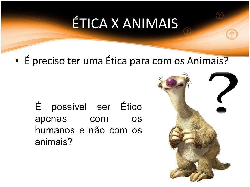 ÉTICA X ANIMAIS É preciso ter uma Ética para com os Animais? É possível ser Ético apenas com os humanos e não com os animais?