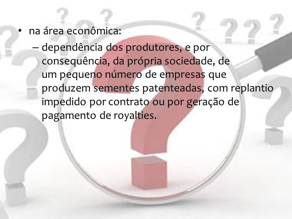 na área econômica: – dependência dos produtores, e por consequência, da própria sociedade, de um pequeno número de empresas que produzem sementes pate