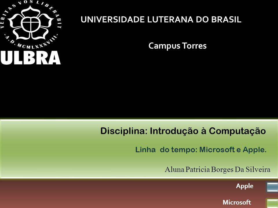 UNIVERSIDADE LUTERANA DO BRASIL Campus Torres Aluna Patricia Borges Da Silveira Disciplina: Introdução à Computação Linha do tempo: Microsoft e Apple.