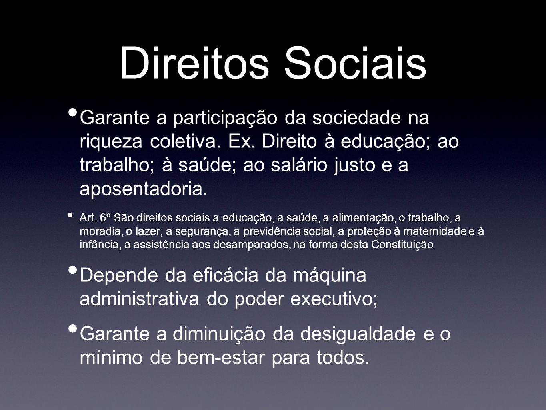 Direitos Sociais Garante a participação da sociedade na riqueza coletiva. Ex. Direito à educação; ao trabalho; à saúde; ao salário justo e a aposentad