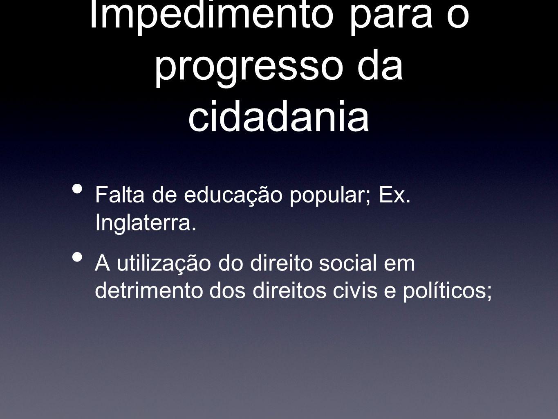 Impedimento para o progresso da cidadania Falta de educação popular; Ex. Inglaterra. A utilização do direito social em detrimento dos direitos civis e