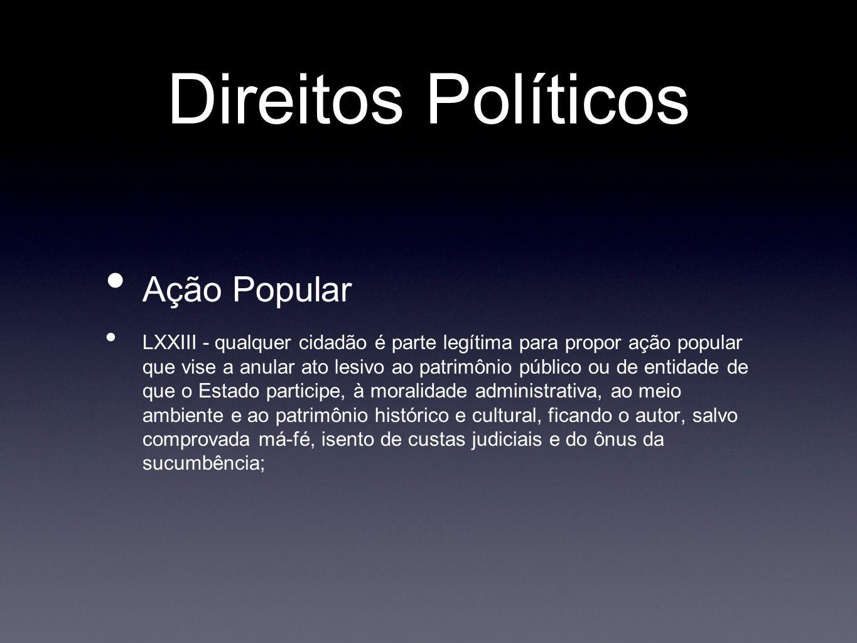 Direitos Políticos Ação Popular LXXIII - qualquer cidadão é parte legítima para propor ação popular que vise a anular ato lesivo ao patrimônio público