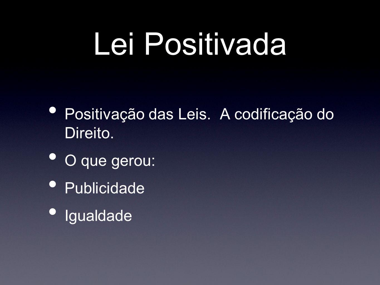 Lei Positivada Positivação das Leis. A codificação do Direito. O que gerou: Publicidade Igualdade