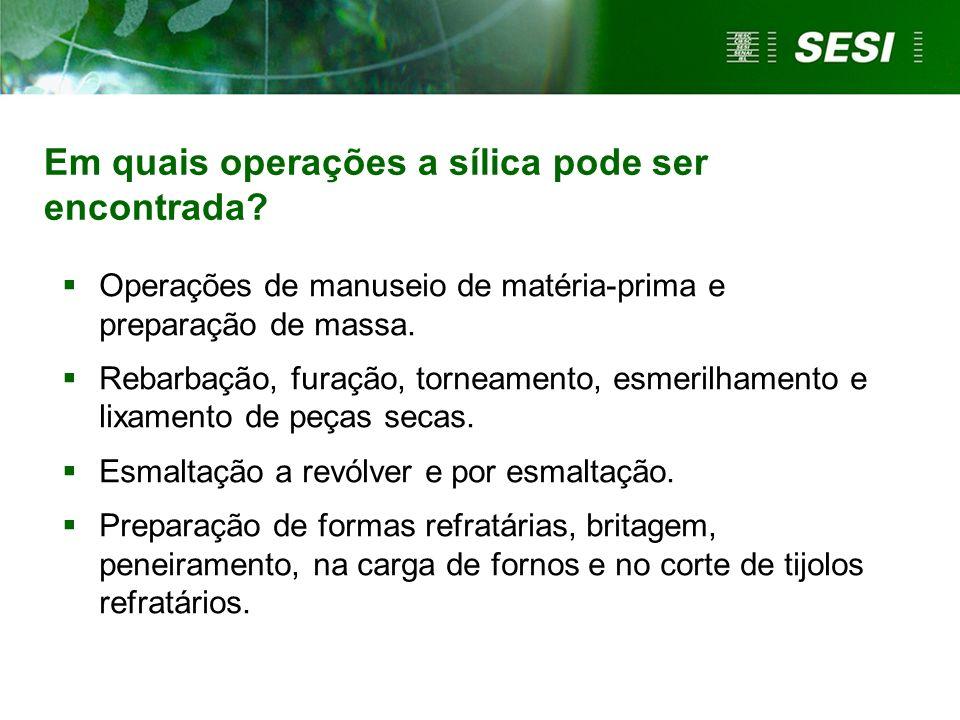 Em quais operações a sílica pode ser encontrada? Operações de manuseio de matéria-prima e preparação de massa. Rebarbação, furação, torneamento, esmer