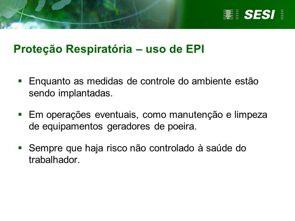 Proteção Respiratória – uso de EPI Enquanto as medidas de controle do ambiente estão sendo implantadas. Em operações eventuais, como manutenção e limp