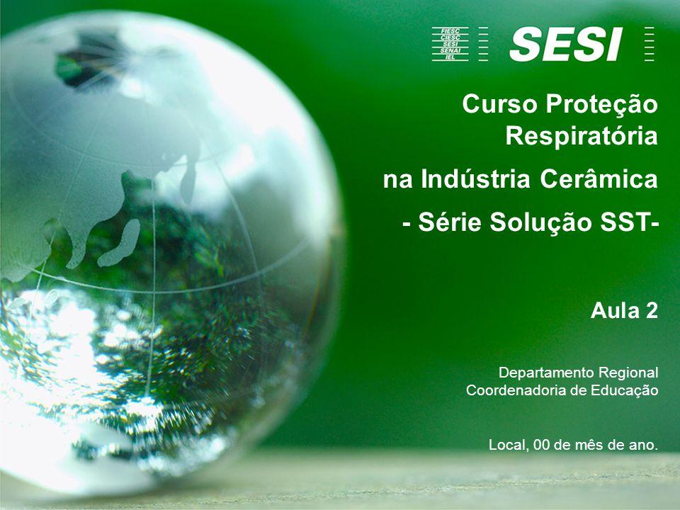 Curso Proteção Respiratória na Indústria Cerâmica - Série Solução SST- Aula 2 Departamento Regional Coordenadoria de Educação Local, 00 de mês de ano.