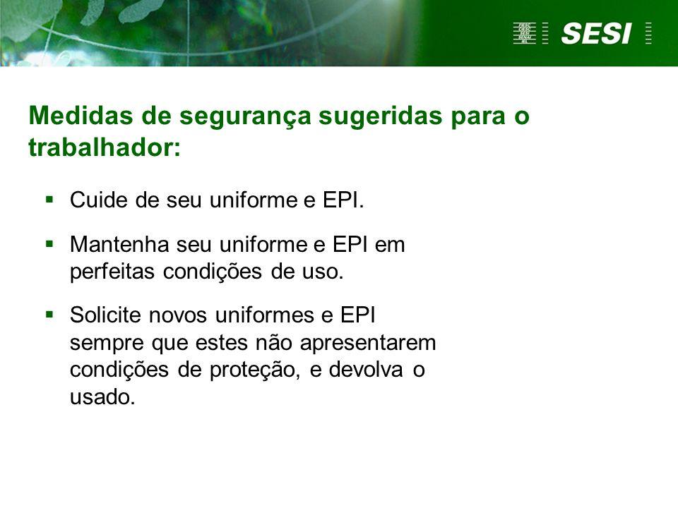 Medidas de segurança sugeridas para o trabalhador: Cuide de seu uniforme e EPI. Mantenha seu uniforme e EPI em perfeitas condições de uso. Solicite no