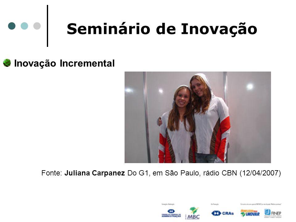 Seminário de Inovação Inovação Incremental Fonte: Juliana Carpanez Do G1, em São Paulo, rádio CBN (12/04/2007)