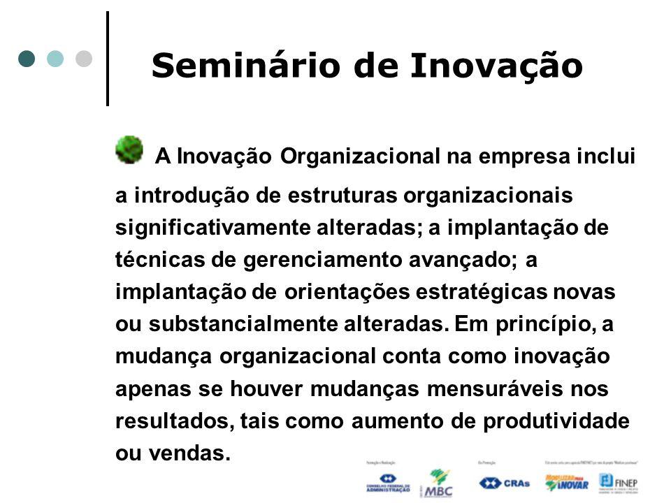 Seminário de Inovação A Inovação Organizacional na empresa inclui a introdução de estruturas organizacionais significativamente alteradas; a implantação de técnicas de gerenciamento avançado; a implantação de orientações estratégicas novas ou substancialmente alteradas.