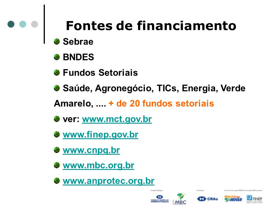 Fontes de financiamento Sebrae BNDES Fundos Setoriais Saúde, Agronegócio, TICs, Energia, Verde Amarelo,....