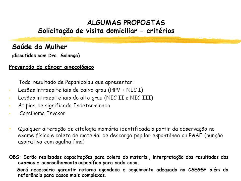 ALGUMAS PROPOSTAS Solicitação de visita domiciliar - critérios Saúde da Mulher ( discutidas com Dra. Solange) Prevenção do câncer ginecológico Todo re
