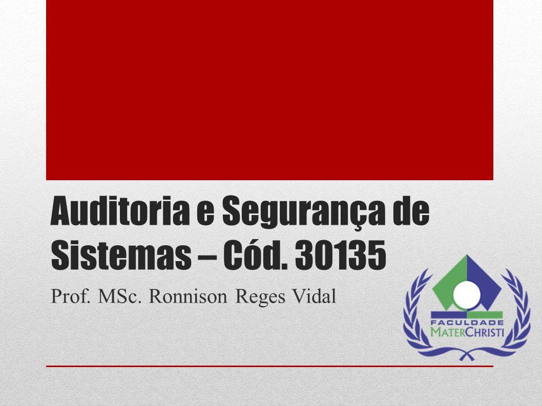 Auditoria e Segurança de Sistemas – Cód. 30135 Prof. MSc. Ronnison Reges Vidal